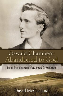 Oswald Chambers Abandoned to God: The Life Story of the ...