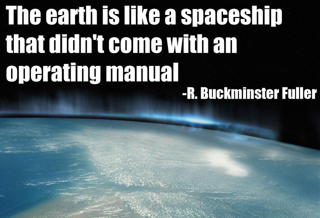earth is like a spaceship that didn't come with an operating manual ...