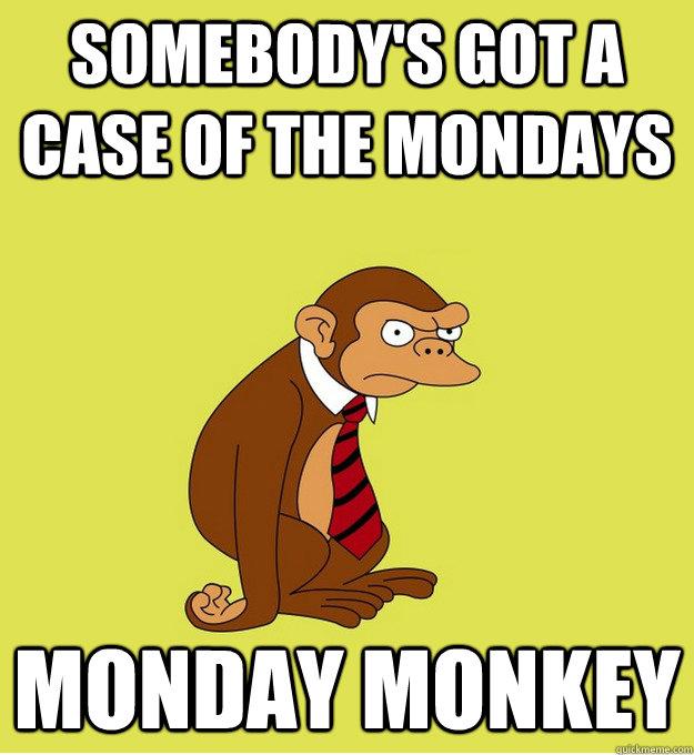 Somebody's got a case of the Mondays Monday Monkey ...