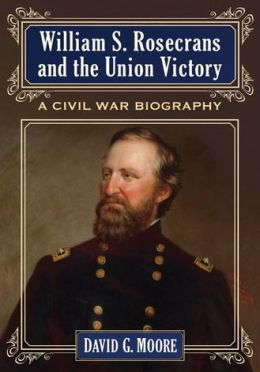 William S. Rosecrans and the Union Victory: A Civil War Biography