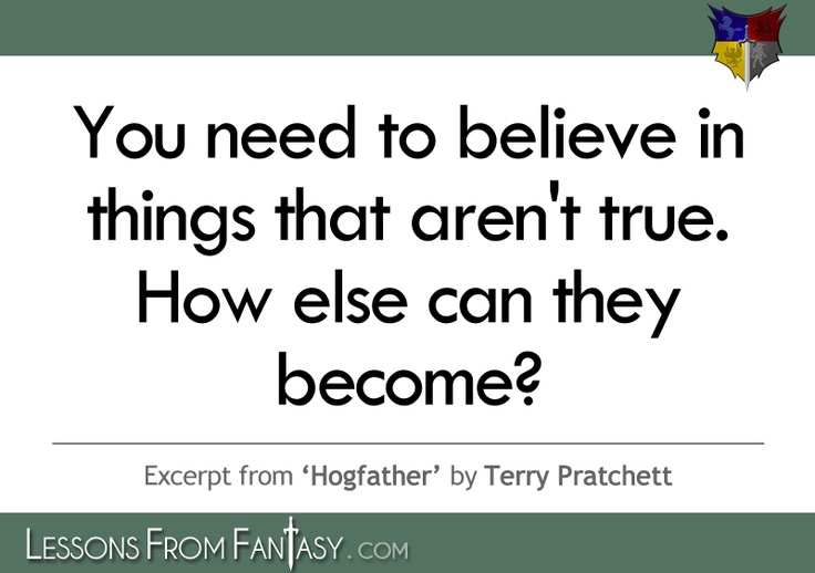 You need to believe in things that aren't true. How else can they ...