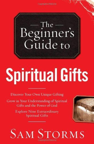 The Beginner's Guide to Spiritual Gifts by Dr. Sam Storms, http://www ...