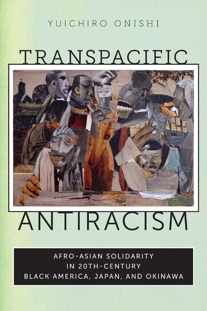 Transpacific antiracism [electronic resource] : Afro-Asian solidarity in twentieth-century Black America, Japan, and Okinawa / Yuichiro Onishi