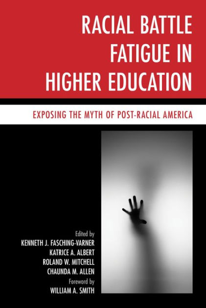 Racial battle fatigue in higher education : exposing the myth of post-racial America / [edited by] Kenneth Fasching-Varner, Katrice A. Albert, Roland W. Mitchell and Chaundra Allen