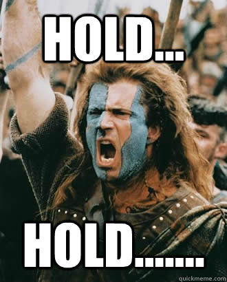 HOLD... HOLD....... - Braveheart - quickmeme