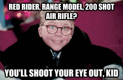 Red Rider, range model, 200 shot air rifle? You'll shoot your eye out, kid - Ralphie - quickmeme