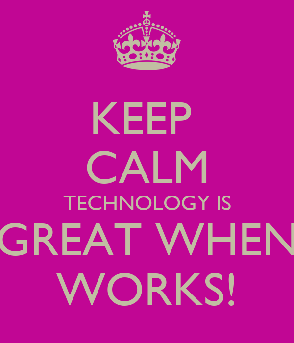 KEEP CALM TECHNOLOGY IS GREAT WHEN WORKS! Poster | dean ...