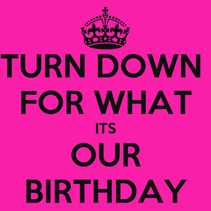 TURN DOWN FOR WHAT ITS OUR BIRTHDAY - KEEP CALM AND CARRY ...