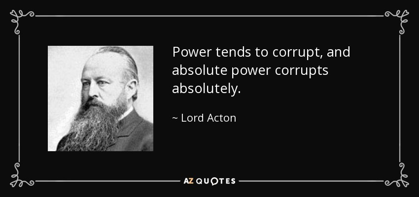 Lord Acton quote: Power tends to corrupt, and absolute power corrupts absolutely.