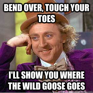 bend over, touch your toes i'll show you where the wild ...