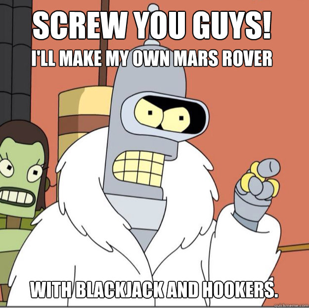 Screw you guys! I'll make my own mars rover with blackjack ...