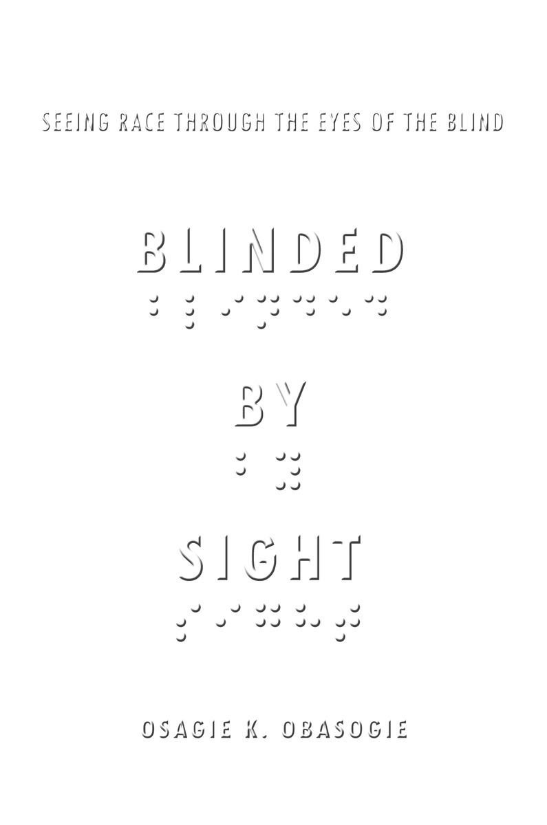 Blinded by sight : seeing race through the eyes of the blind / Osagie K. Obasogie