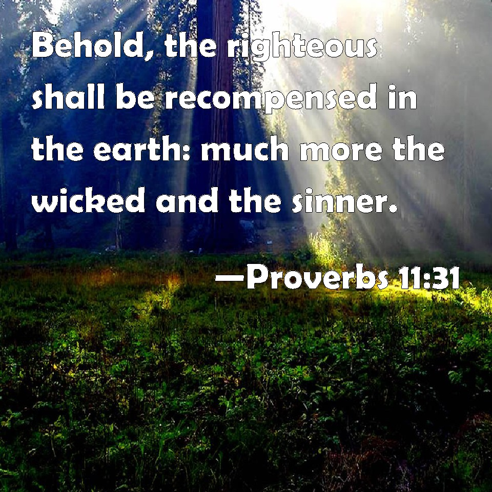 Proverbs 11:31 Behold, the righteous shall be recompensed ...
