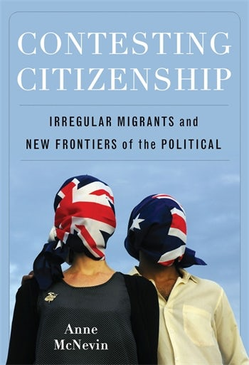 Contesting citizenship : irregular migrants and new frontiers of the political / Anne McNevin