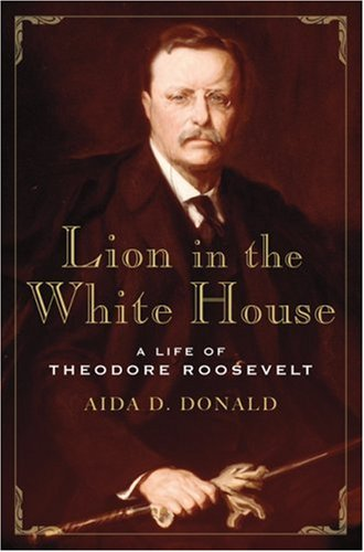 Lion in the White House: A Life of Theodore Roosevelt by Aida D. Donald — Reviews, Discussion ...
