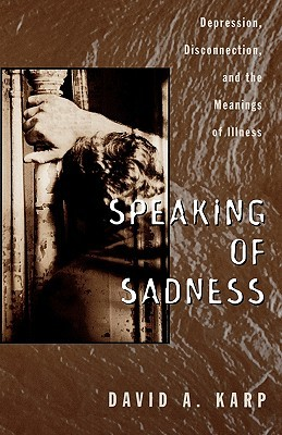 Speaking of sadness : depression, disconnection, and the meanings of illness / David A. Karp