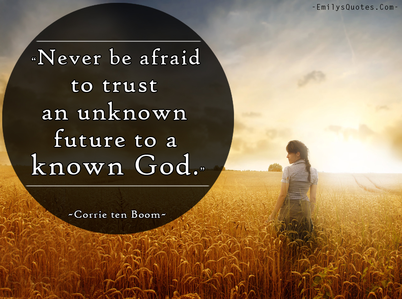 Never be afraid to trust an unknown future to a known God ...