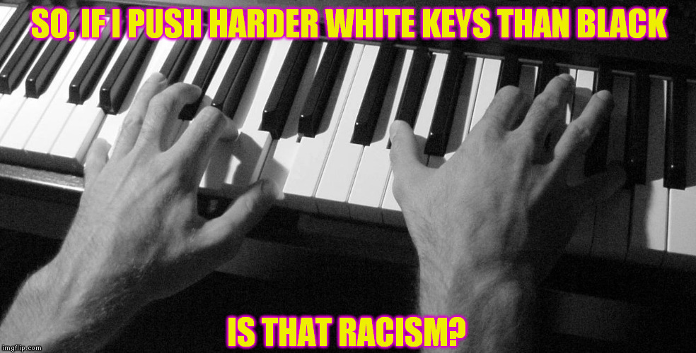 Image tagged in piano,racism,player,music - Imgflip