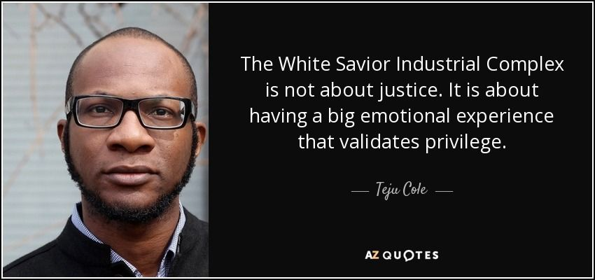 """The White Savior Industrial Complex is not about justice. It is about having a big emotional ..."