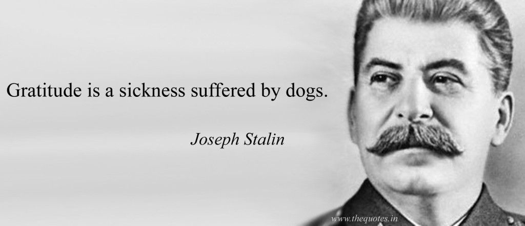 Gratitude is a sickness suffered by dogs - Joseph Stalin | Joseph stalin, Beautiful words, Tragedy