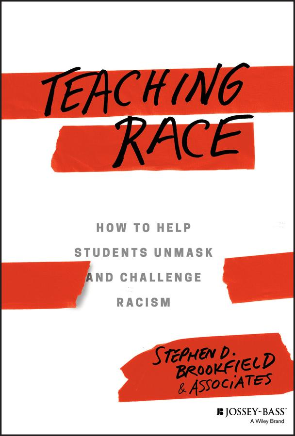 Teaching race : how to help students unmask and challenge racism / Stephen D. Brookfield and Associates