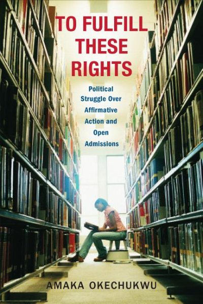 To fulfill these rights : political struggle over affirmative action and open admissions / Amaka Okechukwu