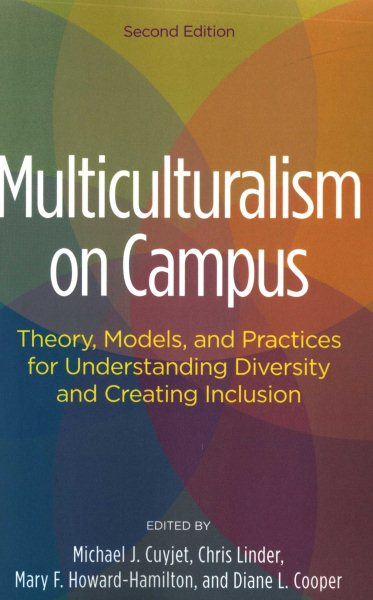 Multiculturalism on campus : theory, models, and practices for understanding diversity and creating inclusion / edited by Michael J. Cuyjet, Chris Linder, Mary F. Howard-Hamilton and Diane L. Cooper