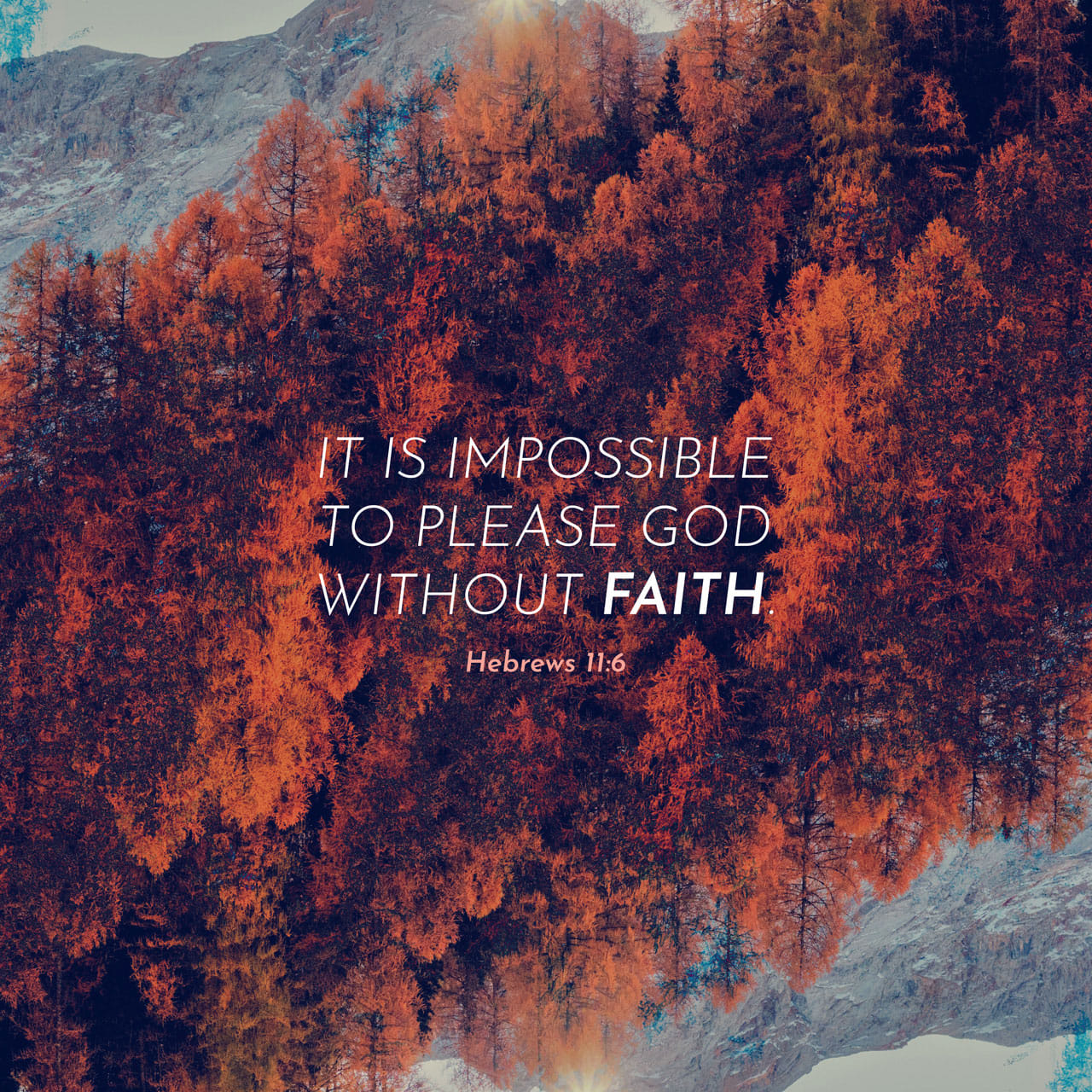 Hebrews 11:6 But without faith it is impossible to please ...