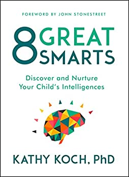 8 Great Smarts: Discover and Nurture Your Child's Intelligences eBook: Kathy Koch PhD, John ...
