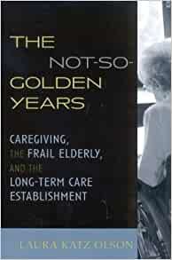 The not-so-golden years : caregiving, the frail elderly, and the long-term care establishment / Laura Katz Olson