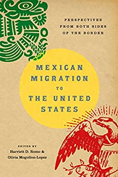 Mexican migration to the United States : perspectives from both sides of the border / edited by Harriett D. Romo and Olivia Mogollon-Lopez