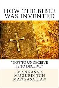 How the Bible Was Invented: Mangasar Mugurditch Mangasarian, M. M. Mangasarian: 9781544952833 ...