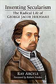 Inventing Secularism: The Radical Life of George Jacob ...