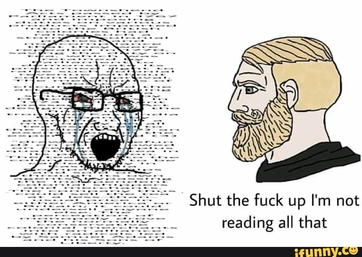 Shut the fuck up I'm not reading all that - iFunny :)