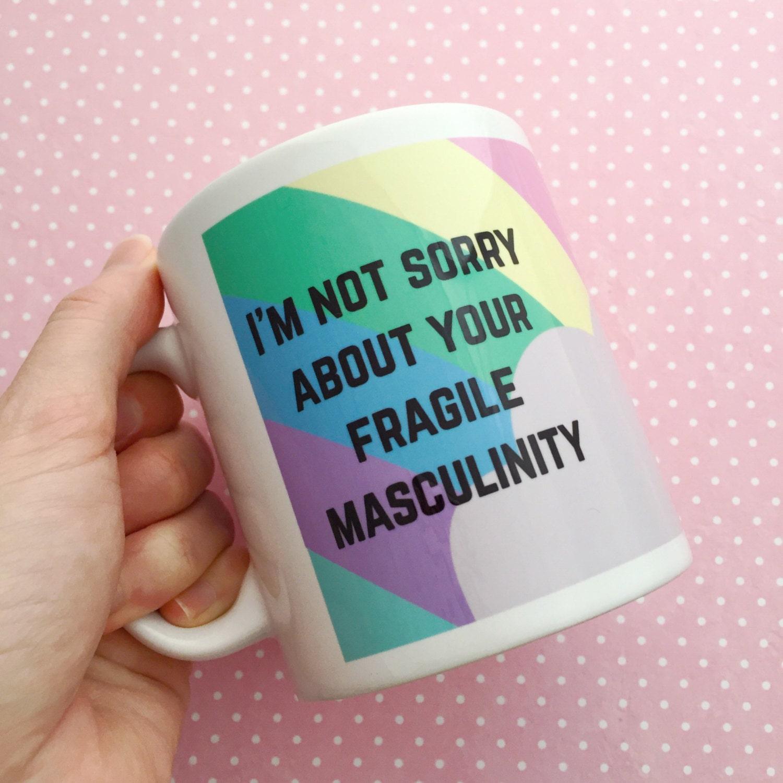 """tasse ornée du texte """"I'm not sorry about your fragile masculinity"""" = """"Je ne suis pas désolée à propos de ta masculinité fragile"""""""