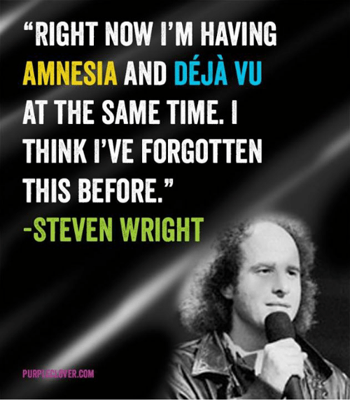 RIGHT NOW I'M HAVING AMNESIA AND DEJA VU AT THE SAME TIME ...