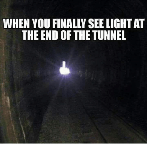 WHEN YOU FINALLY SEE LIGHT AT THE END OF THE TUNNEL | Meme ...