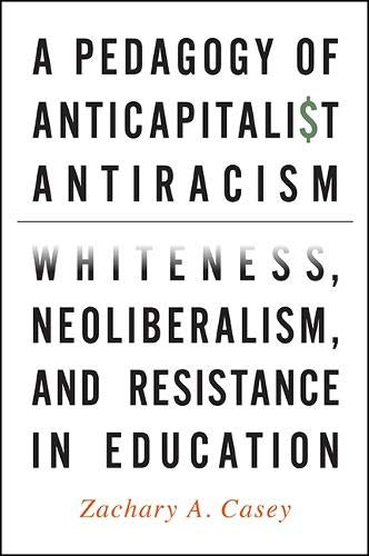 A pedagogy of anticapitalist antiracism : whiteness, neoliberalism, and resistance in education / Zachary A. Casey