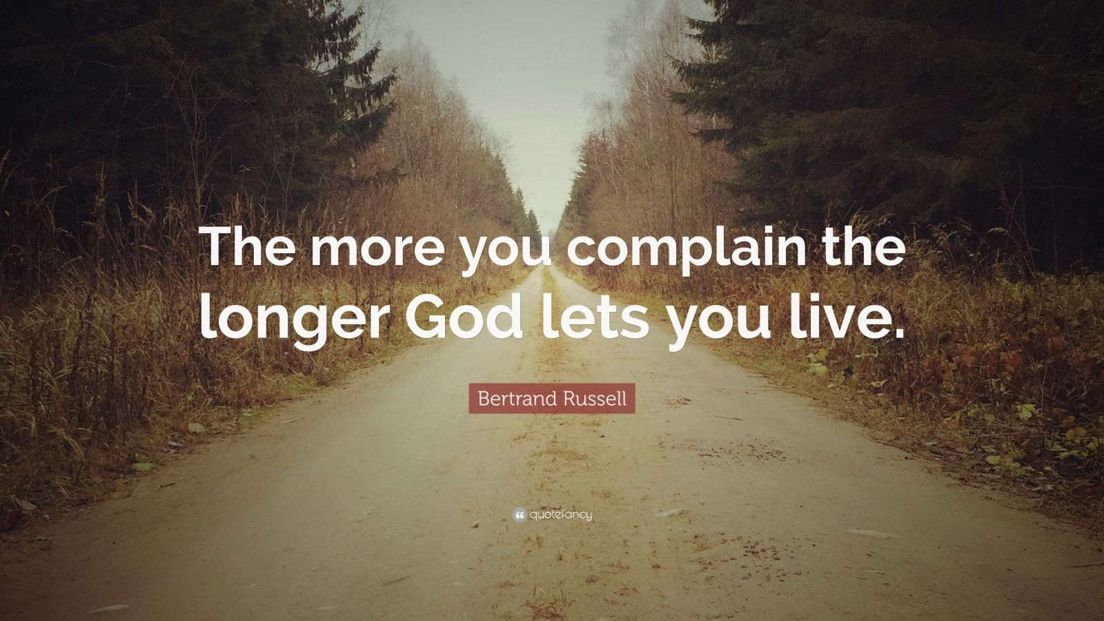 "Bertrand Russell Quote: ""The more you complain the longer ..."