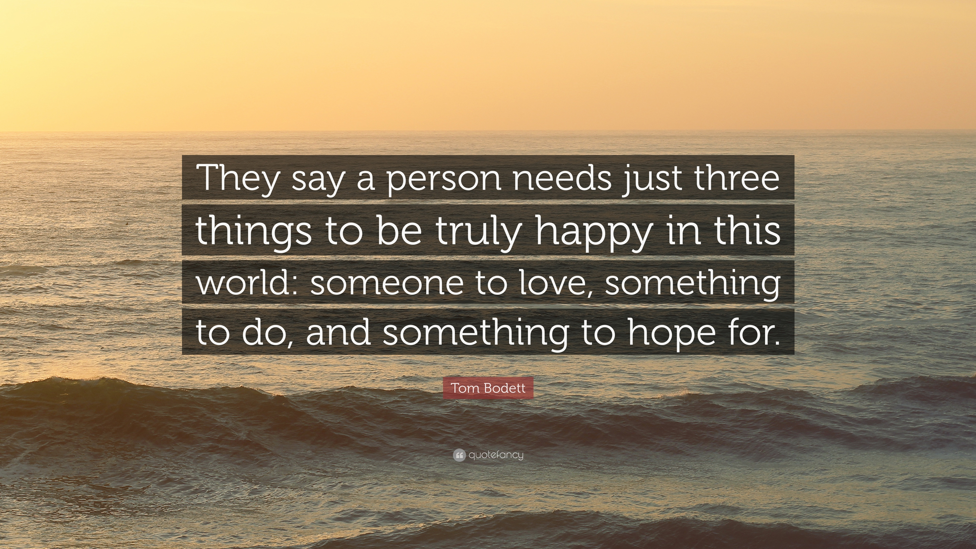 """Tom Bodett Quote: """"They say a person needs just three ..."""