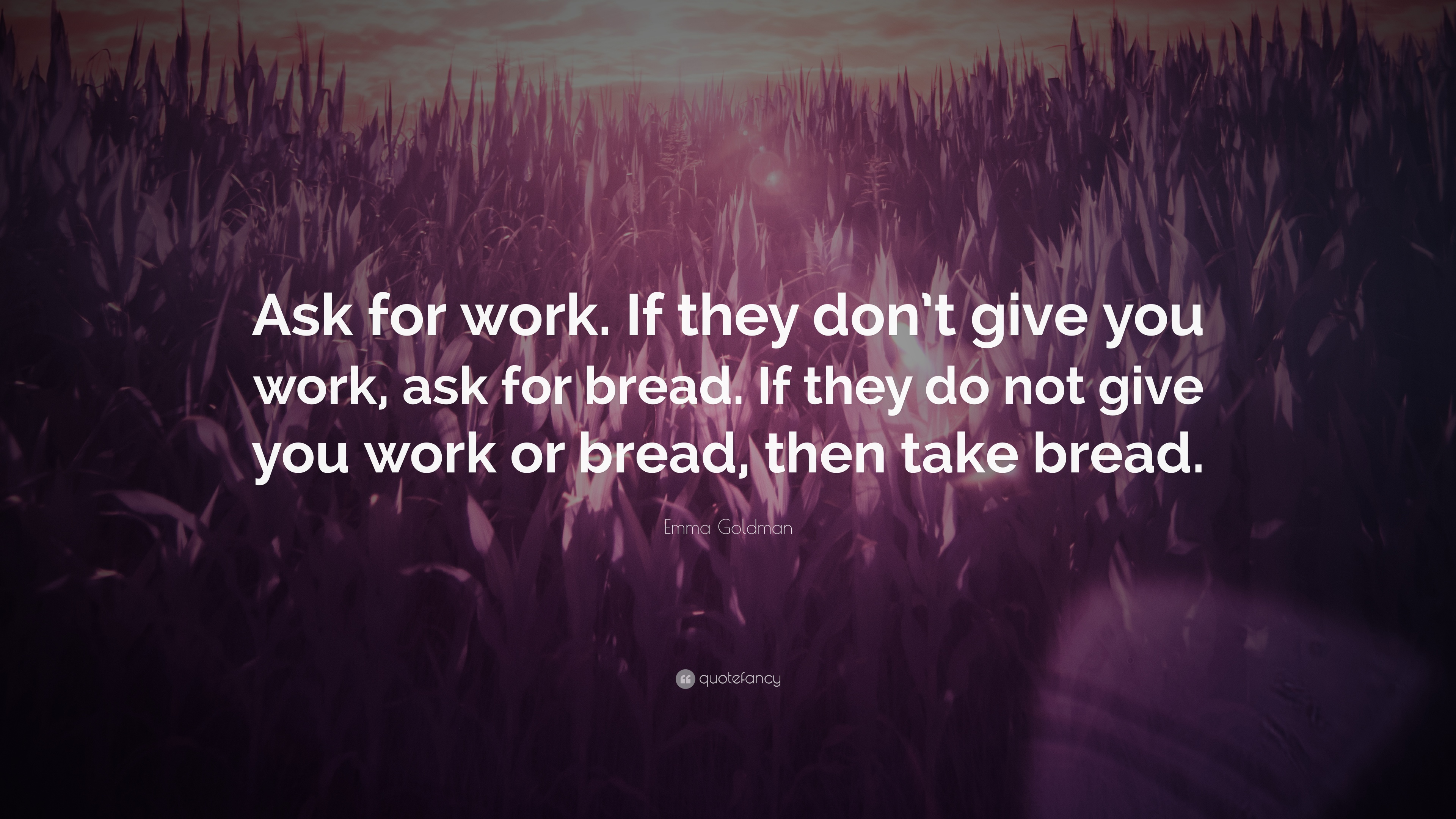 "Emma Goldman Quote: ""Ask for work. If they don't give you ..."