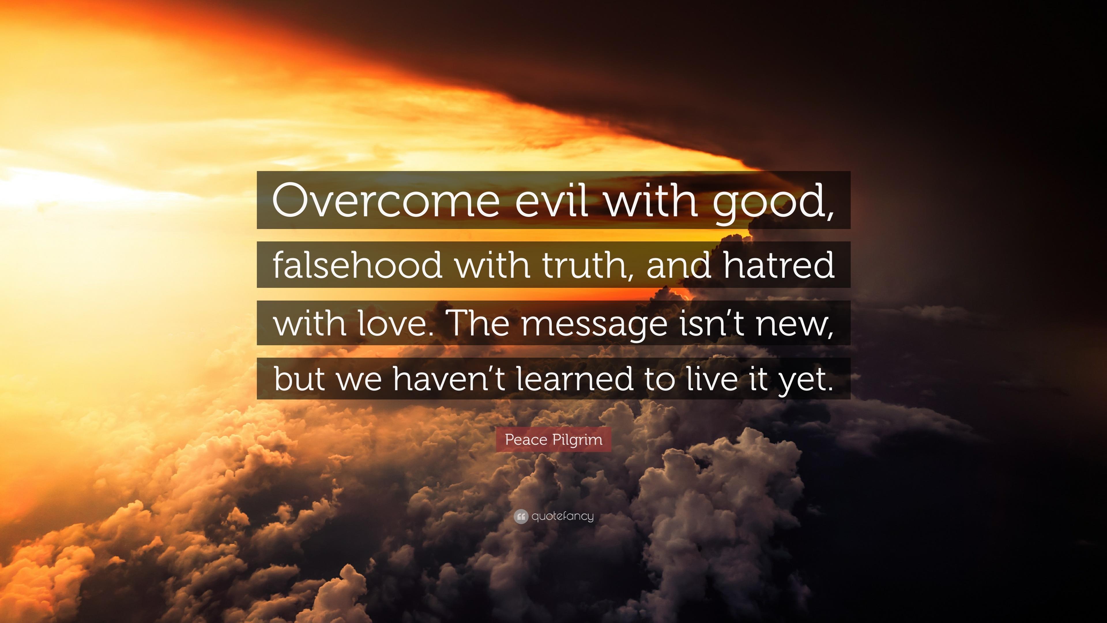 "Peace Pilgrim Quote: ""Overcome evil with good, falsehood ..."