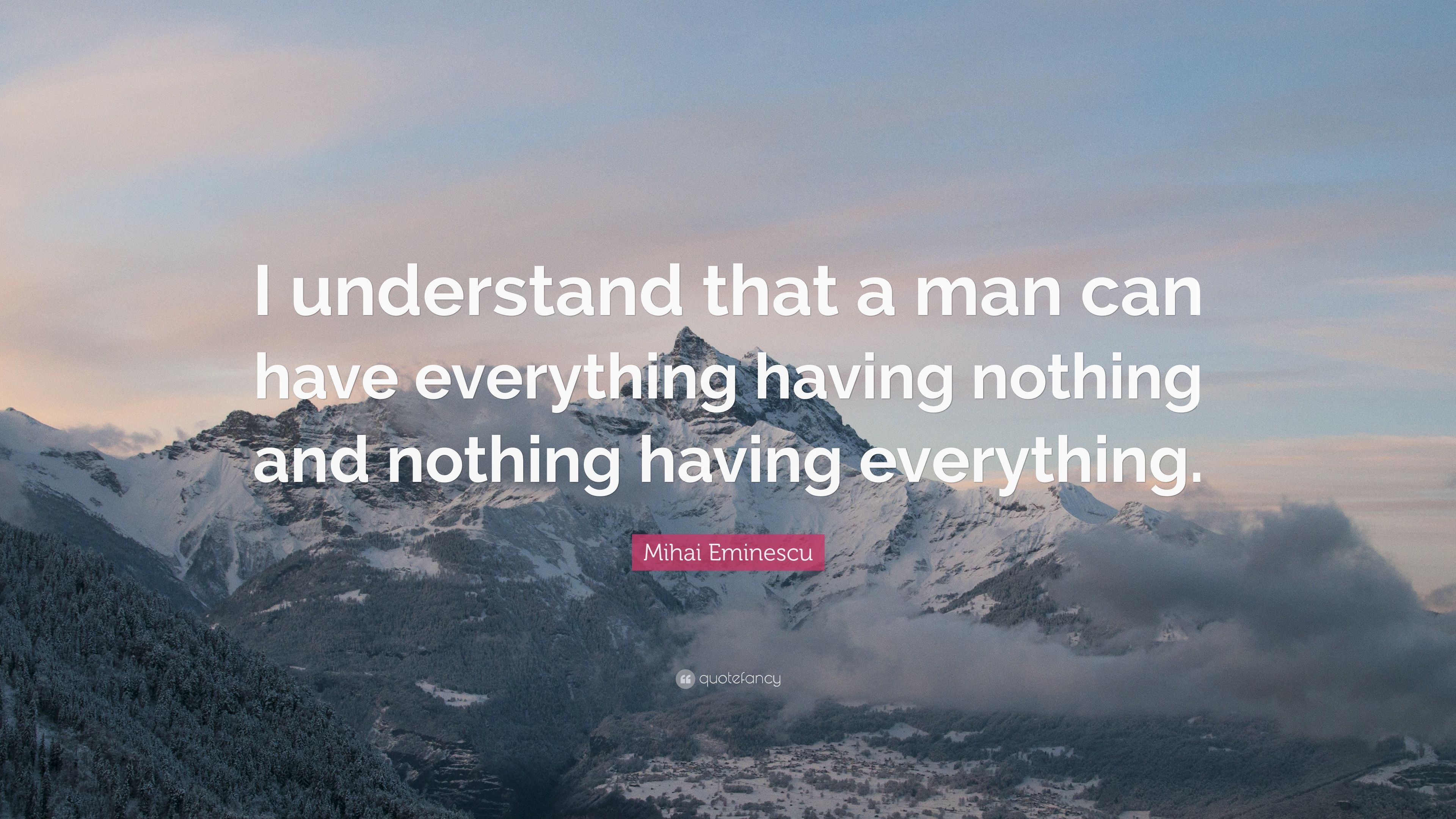 "Mihai Eminescu Quote: ""I understand that a man can have everything having nothing and nothing ..."