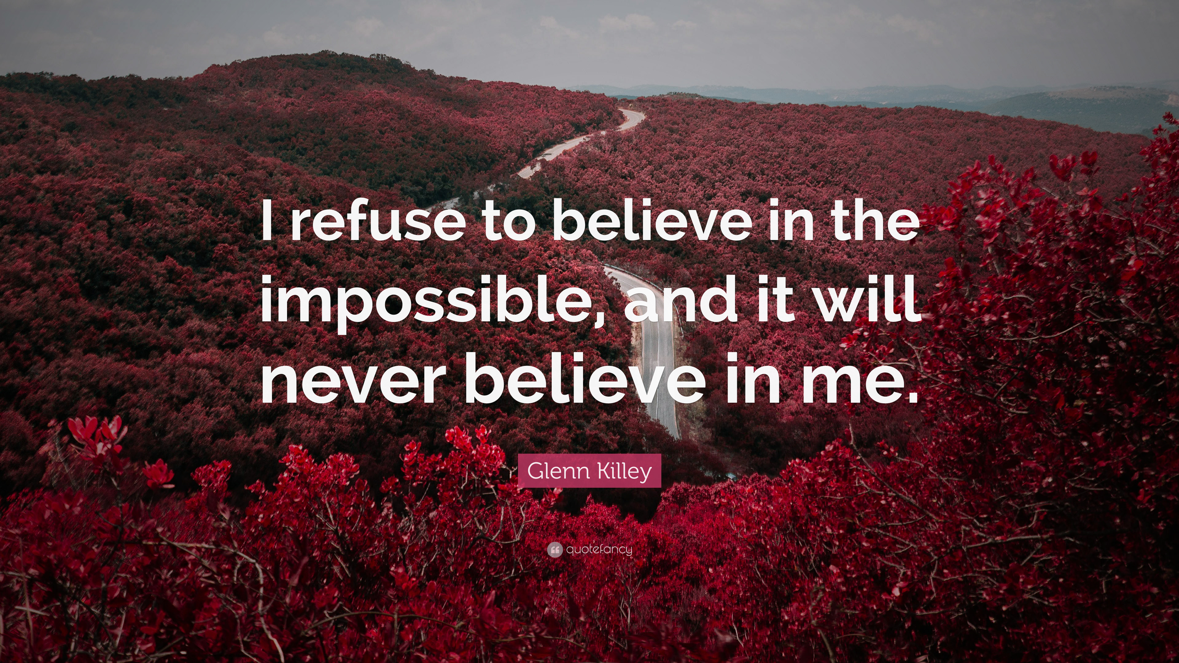 "Glenn Killey Quote: ""I refuse to believe in the impossible ..."