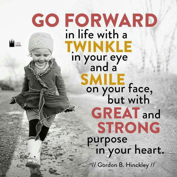 Go forward in life with a twinkle in your eye and smile on your face ...