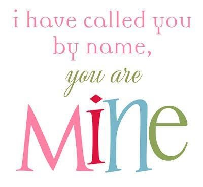 I have called you by name, you are MINE! | Verses, Quotes ...