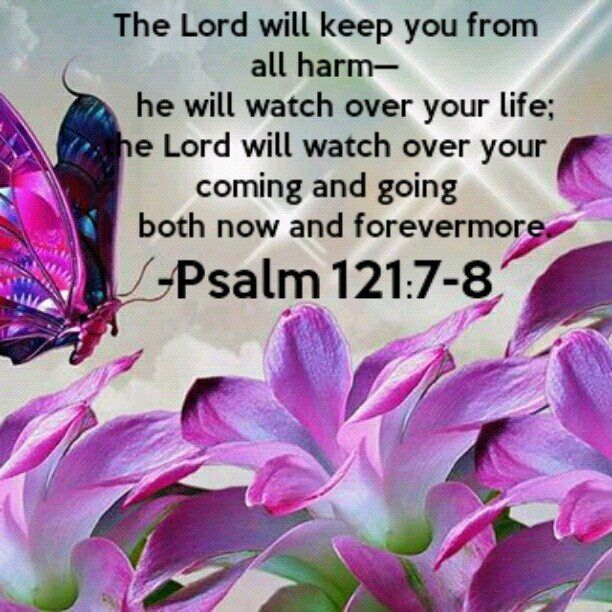 .Psalm 121:7-8 The Lord watch over you...now and ...