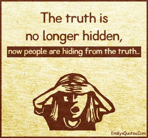 The truth is no longer hidden, now people are hiding from ...