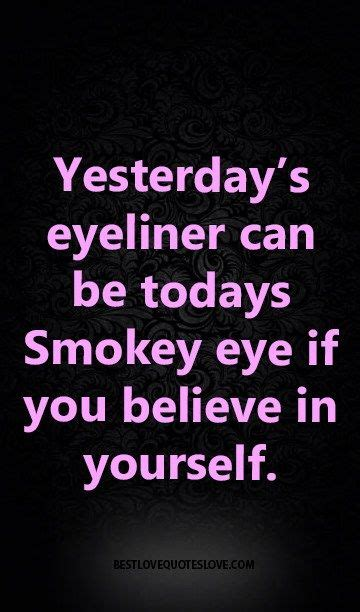 Yesterday's eyeliner can be todays Smokey eye if you believe in yourself.   Funny quotes, Quotes ...
