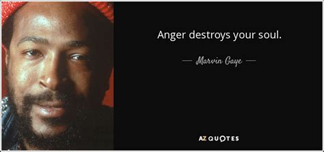Marvin Gaye quote: Anger destroys your soul.